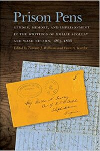 Prison Pens: Gender, Memory, and Imprisonment in the Writings of Mollie Scollay and Wash Nelson, 18631866 Edited by Timothy J. Williams and Evan A. Kutzler, University of Georgia Press, 2018